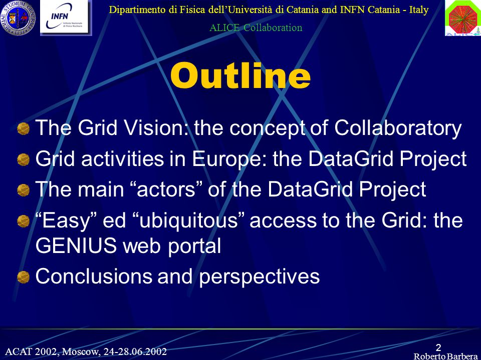 2 Roberto Barbera Outline The Grid Vision: the concept of Collaboratory Grid activities in Europe: the DataGrid Project The main actors of the DataGrid Project Easy ed ubiquitous access to the Grid: the GENIUS web portal Conclusions and perspectives Dipartimento di Fisica dell'Università di Catania and INFN Catania - Italy ALICE Collaboration ACAT 2002, Moscow, 24-28.06.2002
