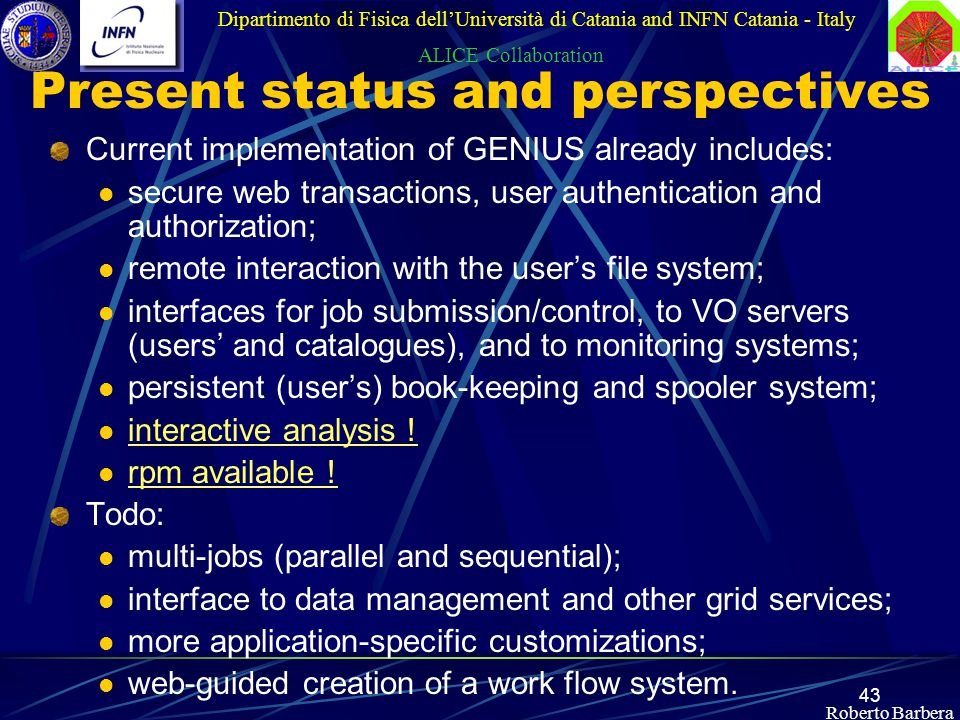 43 Roberto Barbera Present status and perspectives Current implementation of GENIUS already includes: secure web transactions, user authentication and authorization; remote interaction with the user's file system; interfaces for job submission/control, to VO servers (users' and catalogues), and to monitoring systems; persistent (user's) book-keeping and spooler system; interactive analysis .