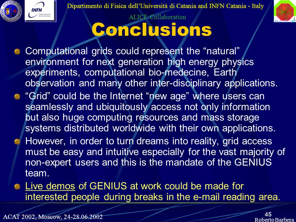 45 Roberto Barbera Conclusions Computational grids could represent the natural environment for next generation high energy physics experiments, computational bio-medecine, Earth observation and many other inter-disciplinary applications.
