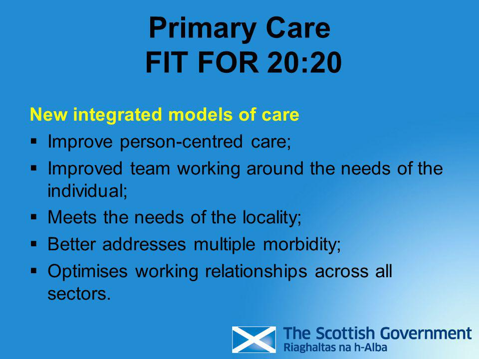 Primary Care FIT FOR 20:20 New integrated models of care  Improve person-centred care;  Improved team working around the needs of the individual; 