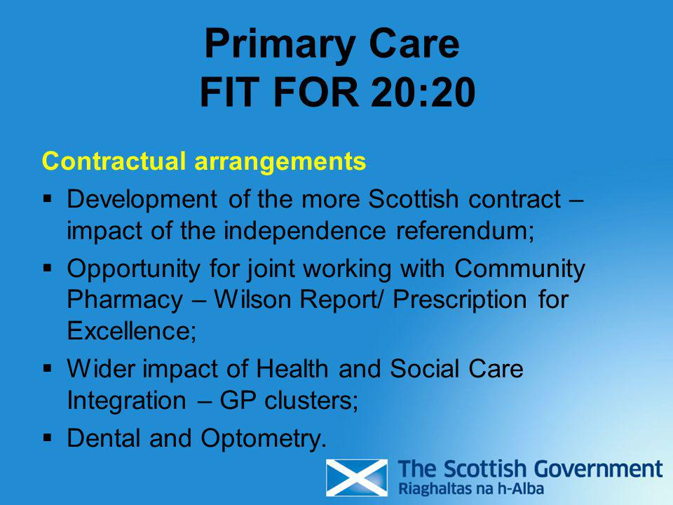 Primary Care FIT FOR 20:20 Contractual arrangements  Development of the more Scottish contract – impact of the independence referendum;  Opportunity for joint working with Community Pharmacy – Wilson Report/ Prescription for Excellence;  Wider impact of Health and Social Care Integration – GP clusters;  Dental and Optometry.