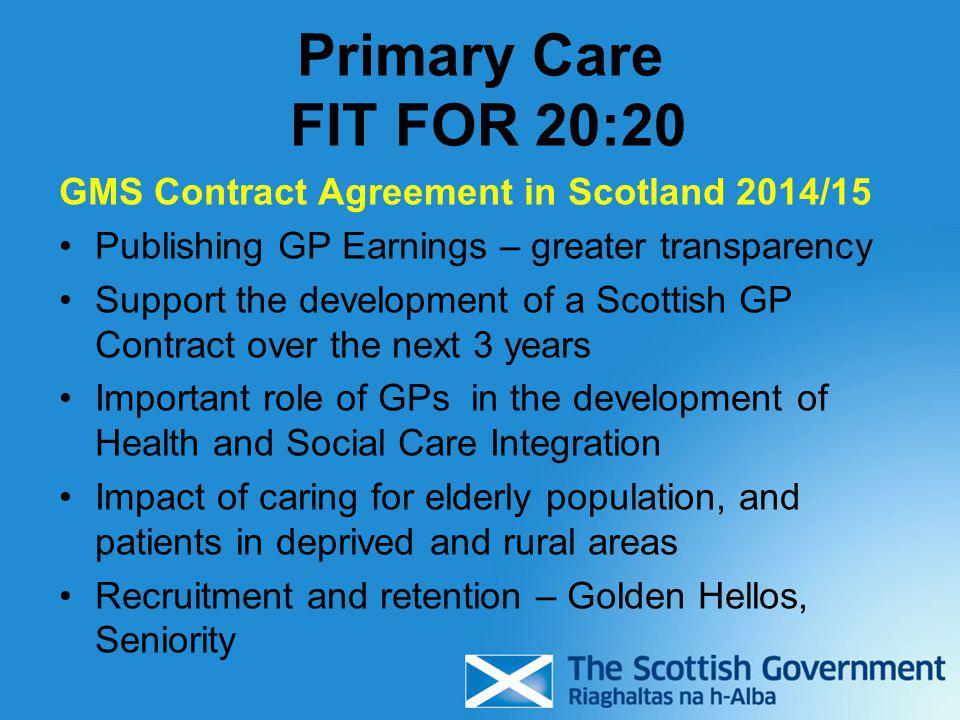 Primary Care FIT FOR 20:20 GMS Contract Agreement in Scotland 2014/15 Publishing GP Earnings – greater transparency Support the development of a Scott