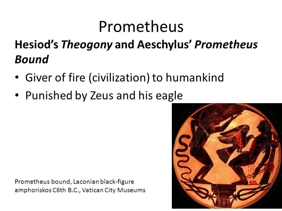 Prometheus Hesiod's Theogony and Aeschylus' Prometheus Bound Giver of fire (civilization) to humankind Punished by Zeus and his eagle Prometheus bound