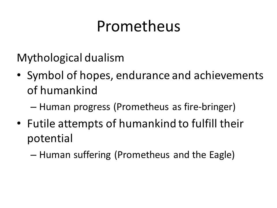 Prometheus Mythological dualism Symbol of hopes, endurance and achievements of humankind – Human progress (Prometheus as fire-bringer) Futile attempts