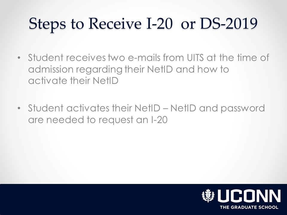 Steps to Receive I-20 or DS-2019 Student receives two e-mails from UITS at the time of admission regarding their NetID and how to activate their NetID Student activates their NetID – NetID and password are needed to request an I-20