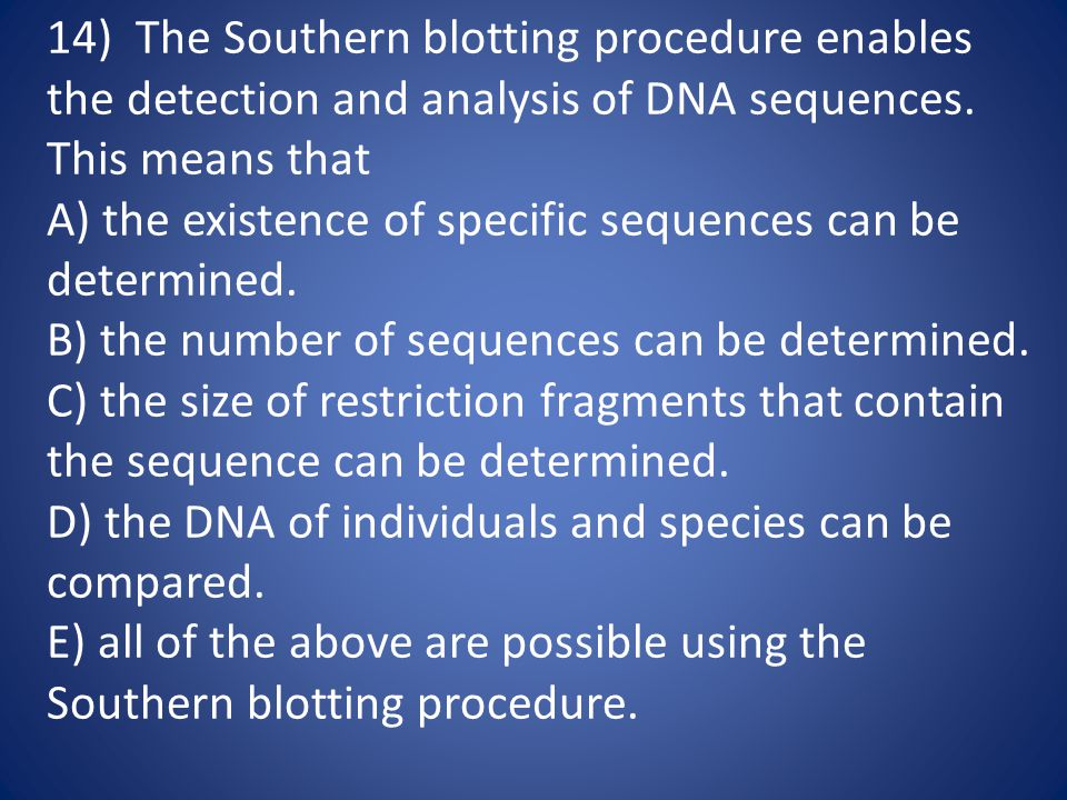 14) The Southern blotting procedure enables the detection and analysis of DNA sequences. This means that A) the existence of specific sequences can be