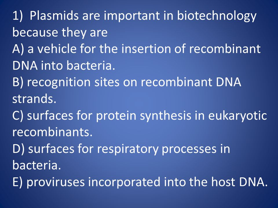 1) Plasmids are important in biotechnology because they are A) a vehicle for the insertion of recombinant DNA into bacteria. B) recognition sites on r