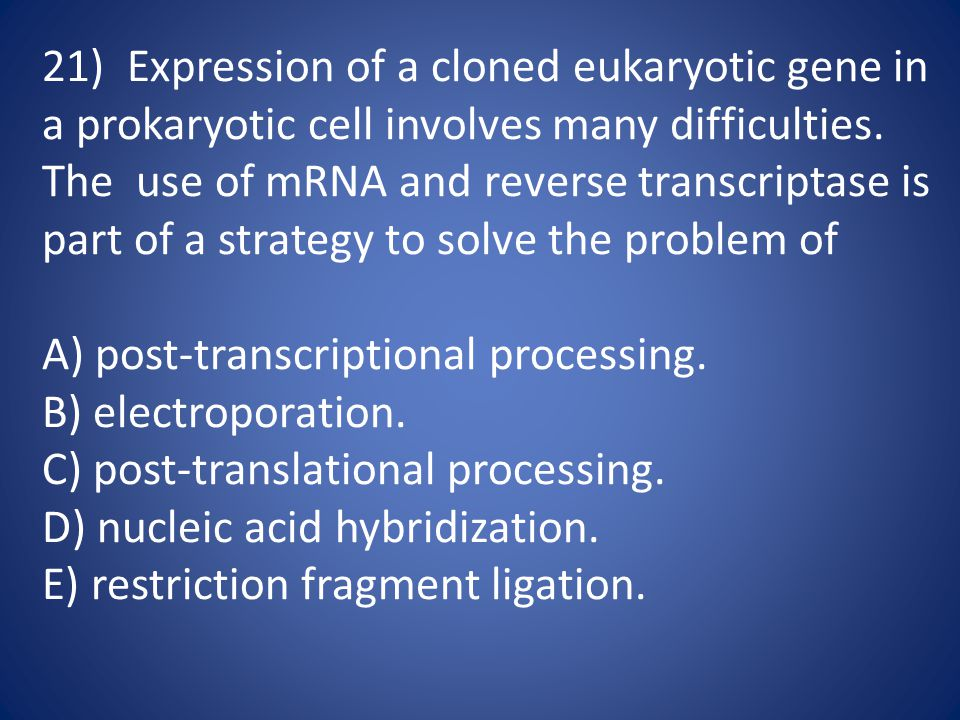 21) Expression of a cloned eukaryotic gene in a prokaryotic cell involves many difficulties. The use of mRNA and reverse transcriptase is part of a st