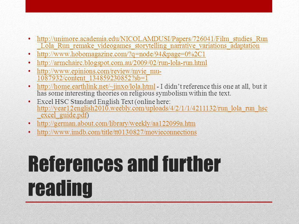 References and further reading http://unimore.academia.edu/NICOLAMDUSI/Papers/726041/Film_studies_Run _Lola_Run_remake_videogames_storytelling_narrative_variations_adaptation http://unimore.academia.edu/NICOLAMDUSI/Papers/726041/Film_studies_Run _Lola_Run_remake_videogames_storytelling_narrative_variations_adaptation http://www.hobomagazine.com/?q=node/94&page=0%2C1 http://armchairc.blogspot.com.au/2009/02/run-lola-run.html http://www.epinions.com/review/mvie_mu- 1087932/content_134859230852?sb=1 http://www.epinions.com/review/mvie_mu- 1087932/content_134859230852?sb=1 http://home.earthlink.net/~jinxo/lola.html - I didn't reference this one at all, but it has some interesting theories on religious symbolism within the text.
