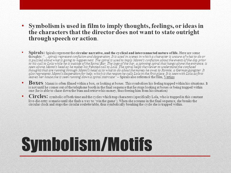 Symbolism/Motifs Symbolism is used in film to imply thoughts, feelings, or ideas in the characters that the director does not want to state outright through speech or action.