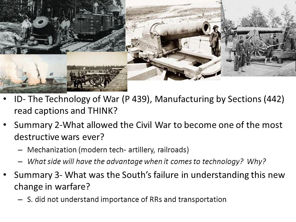 ID- The Technology of War (P 439), Manufacturing by Sections (442) read captions and THINK? Summary 2-What allowed the Civil War to become one of the