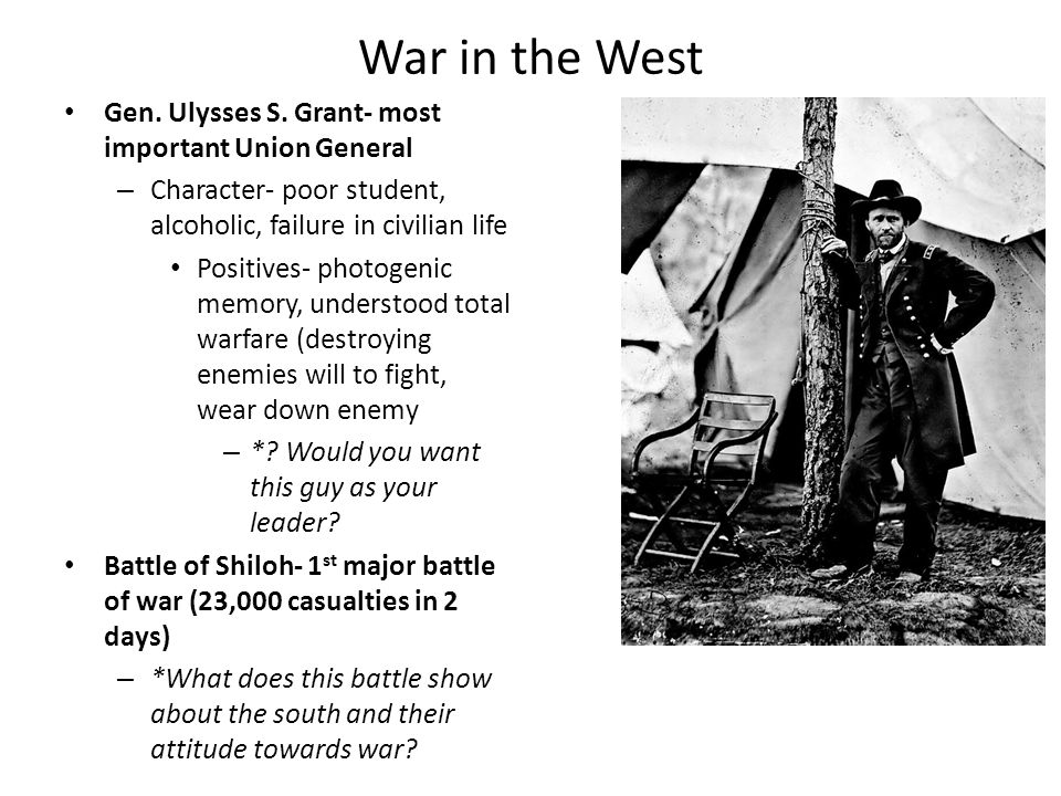 War in the West Gen. Ulysses S. Grant- most important Union General – Character- poor student, alcoholic, failure in civilian life Positives- photogen