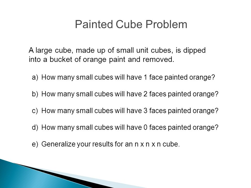 Painted Cube Problem A large cube, made up of small unit cubes, is dipped into a bucket of orange paint and removed.