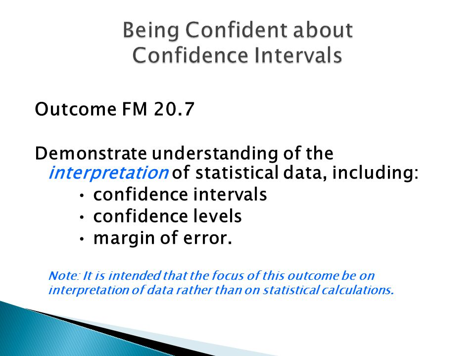 Outcome FM 20.7 Demonstrate understanding of the interpretation of statistical data, including: confidence intervals confidence levels margin of error.