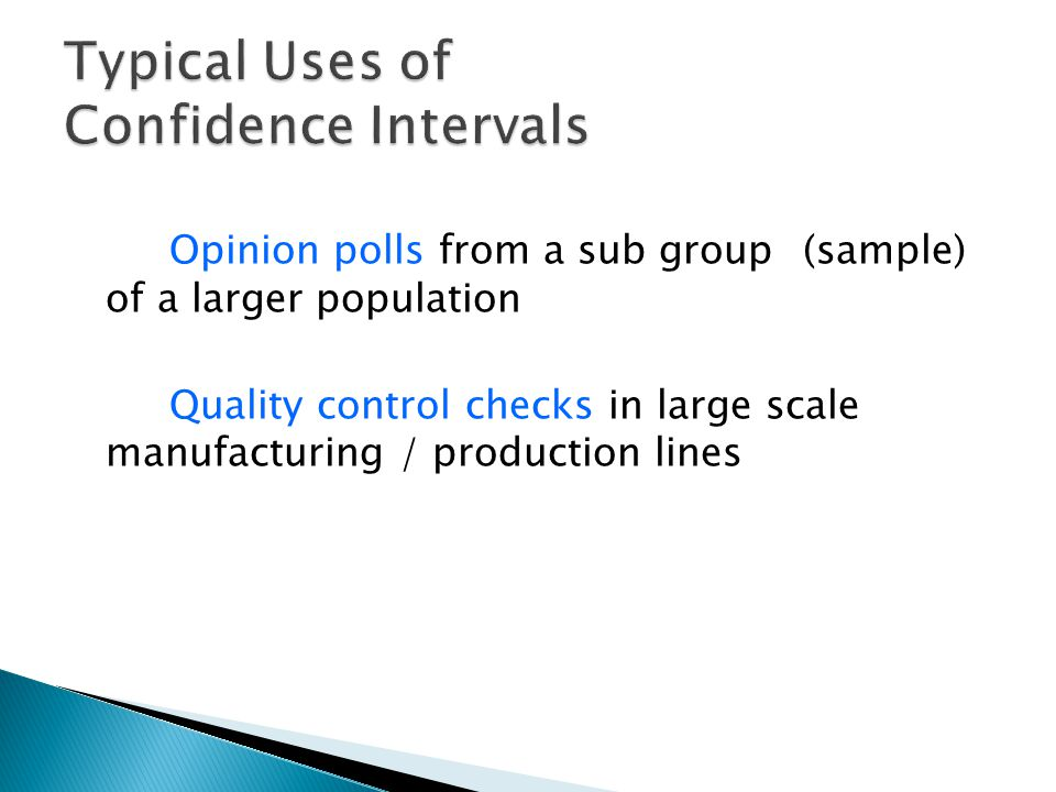Opinion polls from a sub group (sample) of a larger population Quality control checks in large scale manufacturing / production lines