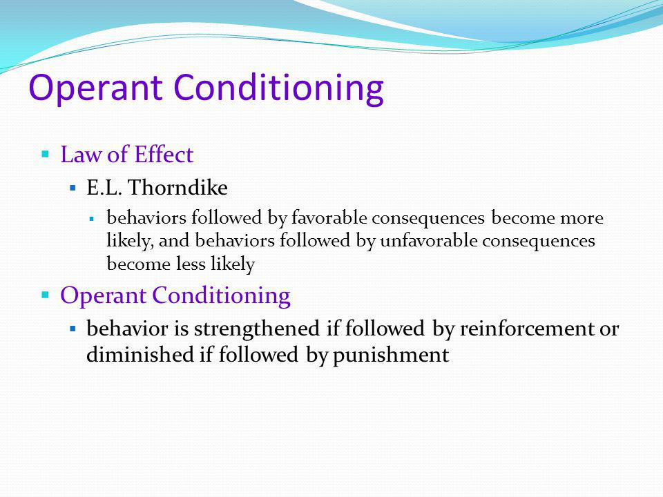Operant Conditioning  Law of Effect  E.L. Thorndike  behaviors followed by favorable consequences become more likely, and behaviors followed by unf