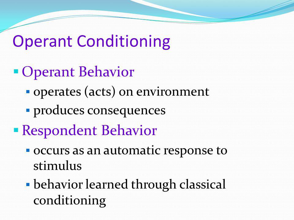 Operant Conditioning  Operant Behavior  operates (acts) on environment  produces consequences  Respondent Behavior  occurs as an automatic respon