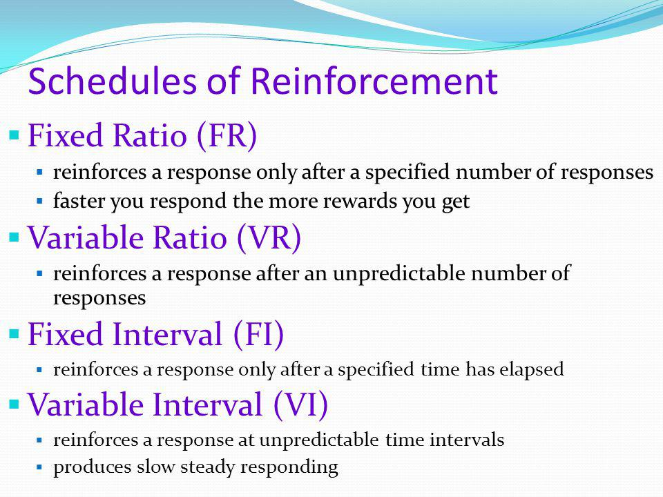 Schedules of Reinforcement  Fixed Ratio (FR)  reinforces a response only after a specified number of responses  faster you respond the more rewards