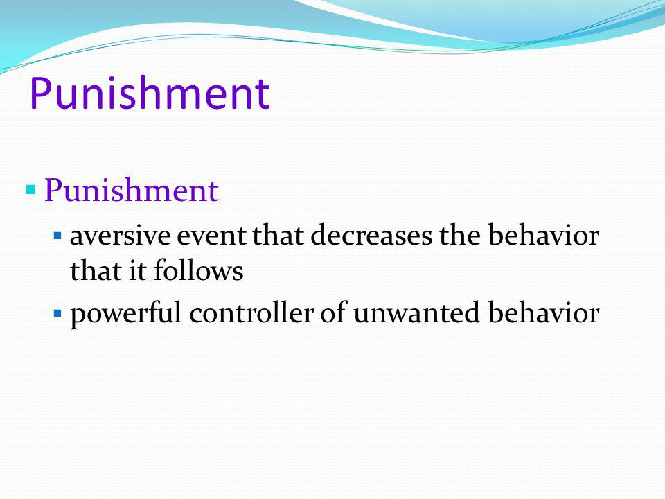 Punishment  Punishment  aversive event that decreases the behavior that it follows  powerful controller of unwanted behavior