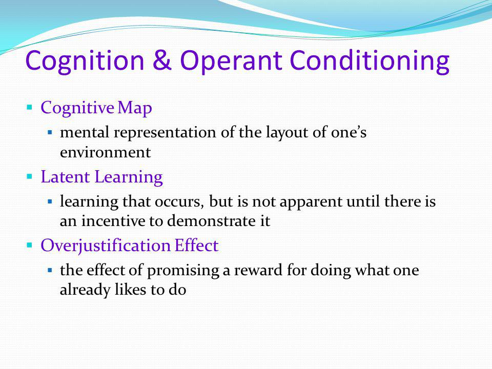 Cognition & Operant Conditioning  Cognitive Map  mental representation of the layout of one's environment  Latent Learning  learning that occurs,