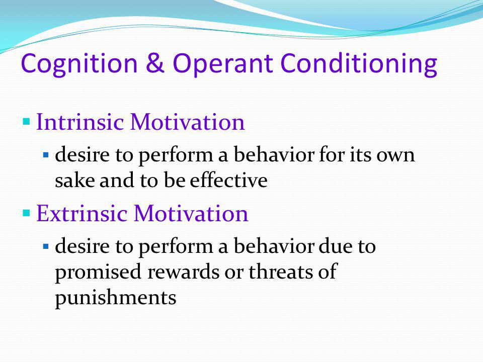 Cognition & Operant Conditioning  Intrinsic Motivation  desire to perform a behavior for its own sake and to be effective  Extrinsic Motivation  d