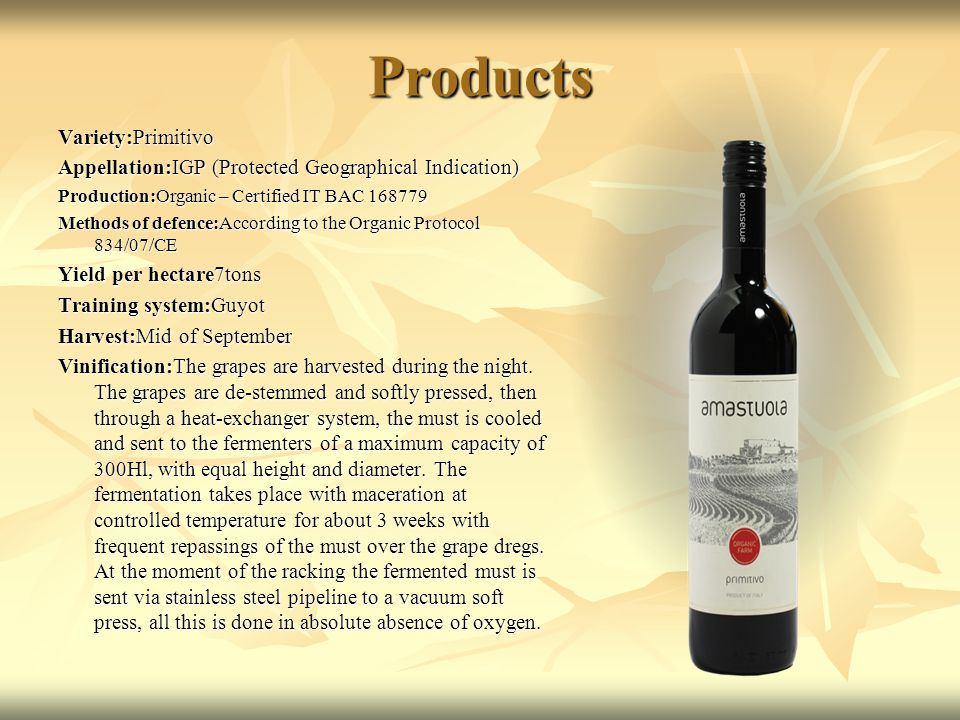 Products Variety:Primitivo Appellation:IGP (Protected Geographical Indication) Production:Organic – Certified IT BAC 168779 Methods of defence:According to the Organic Protocol 834/07/CE Yield per hectare7tons Training system:Guyot Harvest:Mid of September Vinification:The grapes are harvested during the night.