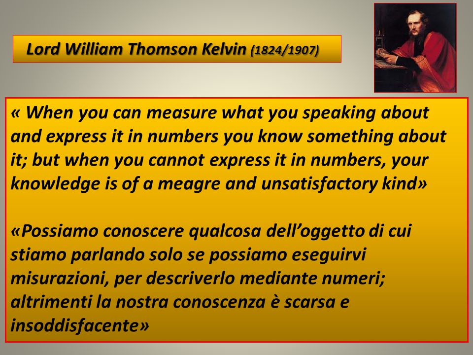 22 « When you can measure what you speaking about and express it in numbers you know something about it; but when you cannot express it in numbers, your knowledge is of a meagre and unsatisfactory kind» «Possiamo conoscere qualcosa dell'oggetto di cui stiamo parlando solo se possiamo eseguirvi misurazioni, per descriverlo mediante numeri; altrimenti la nostra conoscenza è scarsa e insoddisfacente» Lord William Thomson Kelvin (1824/1907) Lord William Thomson Kelvin (1824/1907)