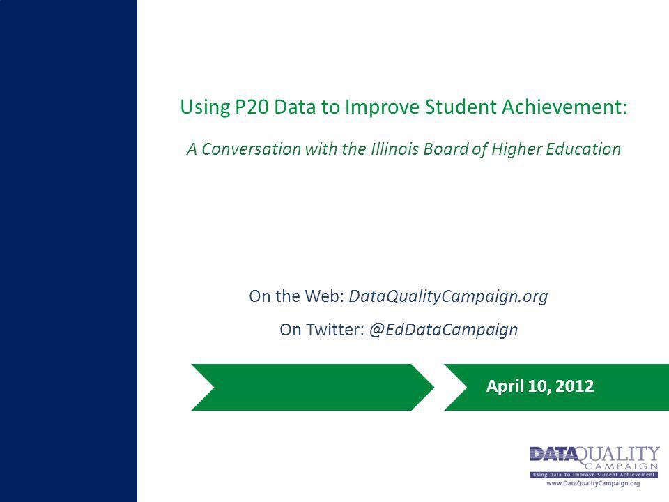 Using P20 Data to Improve Student Achievement: April 10, 2012 A Conversation with the Illinois Board of Higher Education On the Web: DataQualityCampai