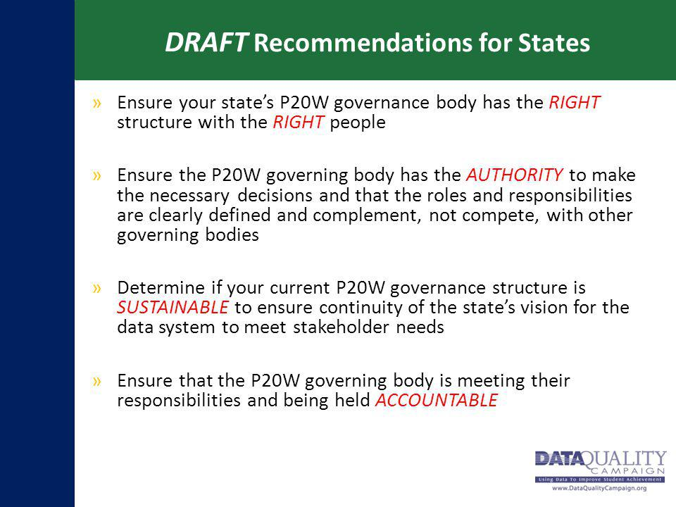 DRAFT Recommendations for States »Ensure your state's P20W governance body has the RIGHT structure with the RIGHT people »Ensure the P20W governing body has the AUTHORITY to make the necessary decisions and that the roles and responsibilities are clearly defined and complement, not compete, with other governing bodies »Determine if your current P20W governance structure is SUSTAINABLE to ensure continuity of the state's vision for the data system to meet stakeholder needs »Ensure that the P20W governing body is meeting their responsibilities and being held ACCOUNTABLE