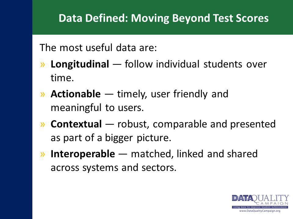 Data Defined: Moving Beyond Test Scores The most useful data are: »Longitudinal — follow individual students over time. »Actionable — timely, user fri