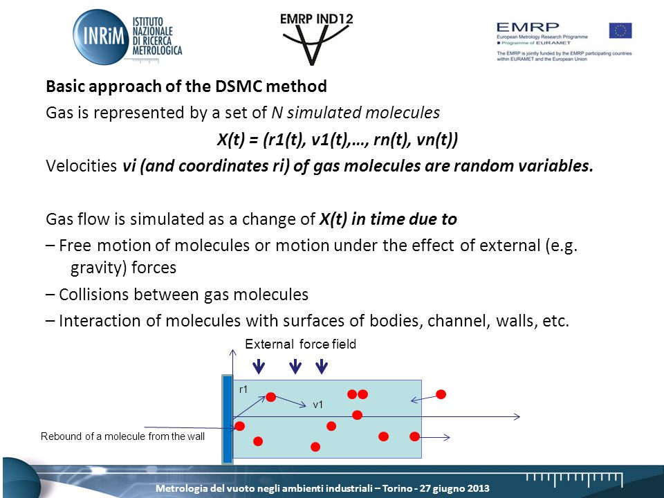 Metrologia del vuoto negli ambienti industriali – Torino - 27 giugno 2013 Basic approach of the DSMC method Gas is represented by a set of N simulated molecules X(t) = (r1(t), v1(t),…, rn(t), vn(t)) Velocities vi (and coordinates ri) of gas molecules are random variables.