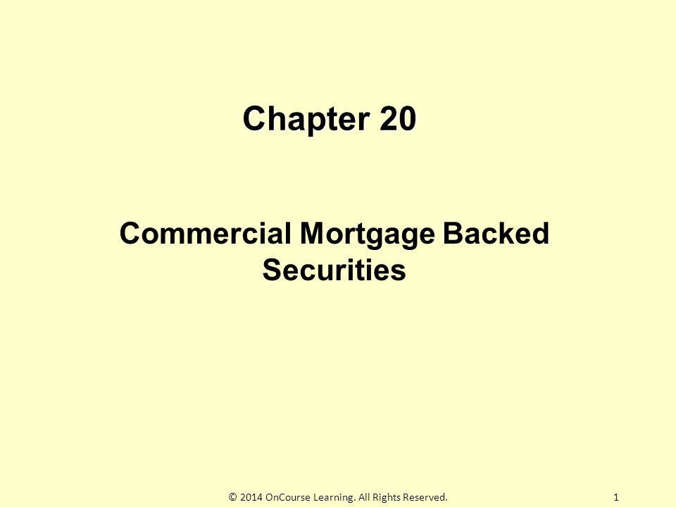 Chapter 20 Commercial Mortgage Backed Securities 1© 2014 OnCourse Learning. All Rights Reserved.
