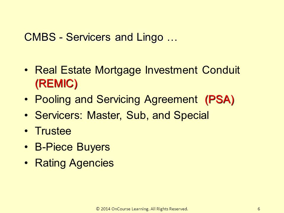 6 CMBS - Servicers and Lingo … (REMIC)Real Estate Mortgage Investment Conduit (REMIC) (PSA)Pooling and Servicing Agreement (PSA) Servicers: Master, Su