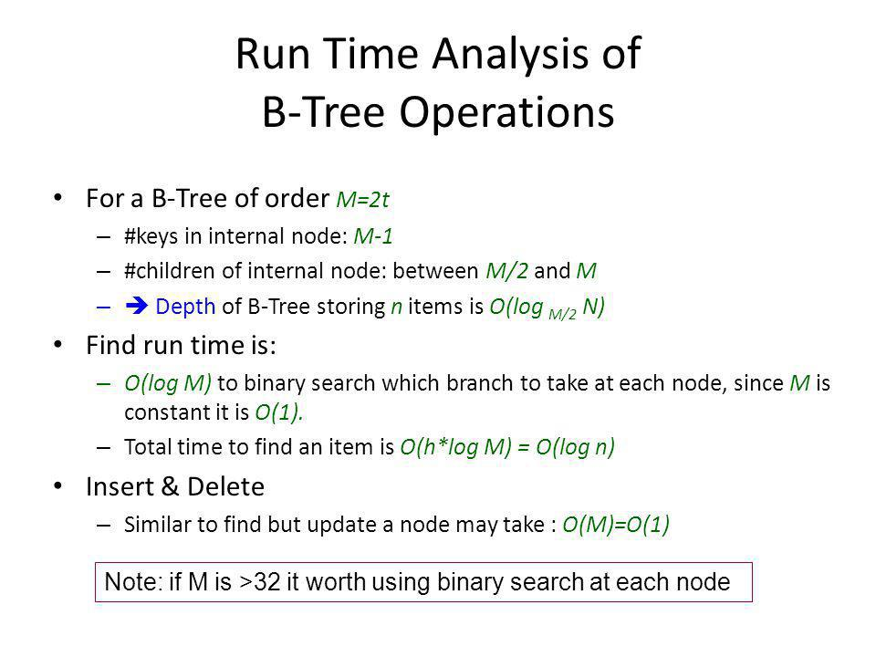 Run Time Analysis of B-Tree Operations For a B-Tree of order M=2t – #keys in internal node: M-1 – #children of internal node: between M/2 and M –  Depth of B-Tree storing n items is O(log M/2 N) Find run time is: – O(log M) to binary search which branch to take at each node, since M is constant it is O(1).