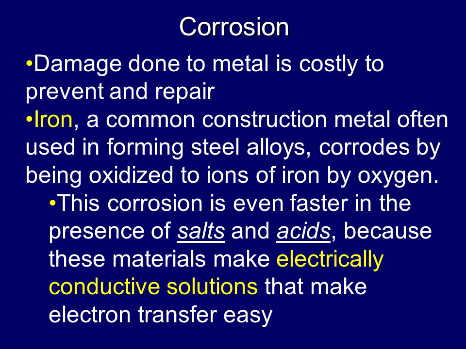 Corrosion Damage done to metal is costly to prevent and repair Iron, a common construction metal often used in forming steel alloys, corrodes by being oxidized to ions of iron by oxygen.