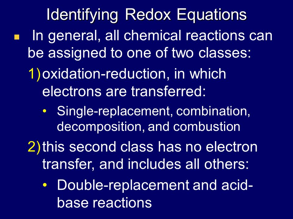 Identifying Redox Equations In general, all chemical reactions can be assigned to one of two classes: 1)oxidation-reduction, in which electrons are transferred: Single-replacement, combination, decomposition, and combustion 2)this second class has no electron transfer, and includes all others: Double-replacement and acid- base reactions