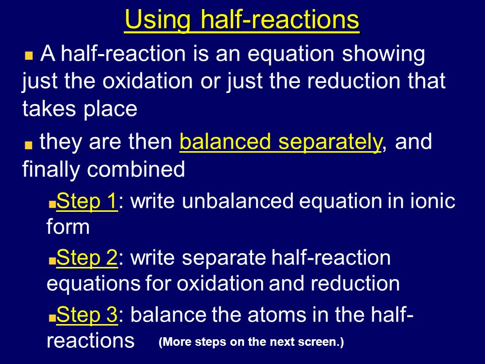 Using half-reactions A half-reaction is an equation showing just the oxidation or just the reduction that takes place they are then balanced separately, and finally combined Step 1: write unbalanced equation in ionic form Step 2: write separate half-reaction equations for oxidation and reduction Step 3: balance the atoms in the half- reactions (More steps on the next screen.)