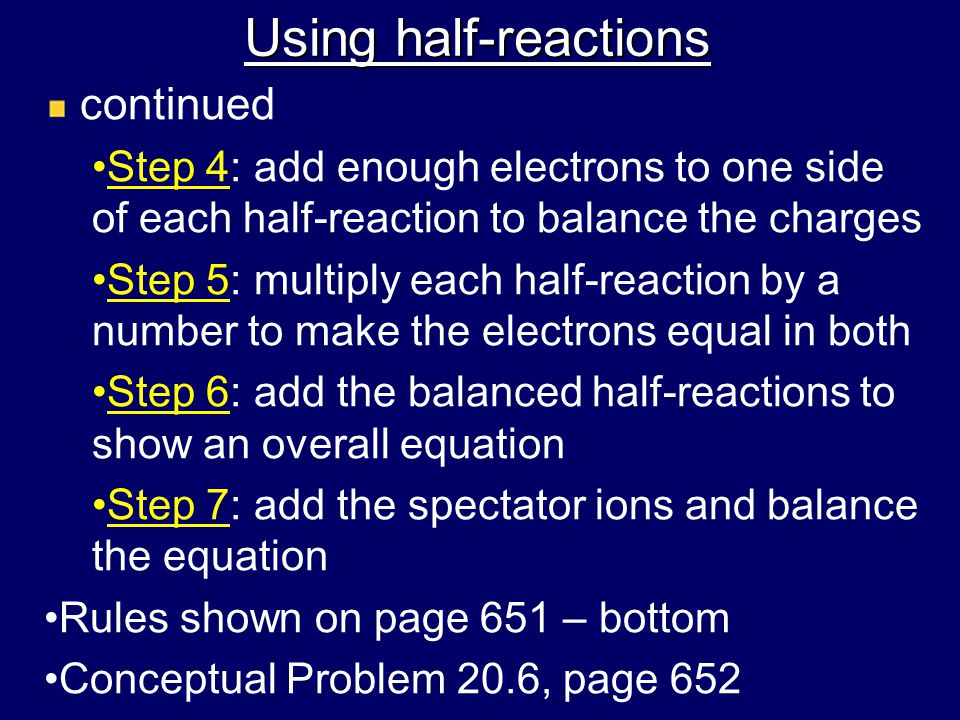 Using half-reactions continued Step 4: add enough electrons to one side of each half-reaction to balance the charges Step 5: multiply each half-reaction by a number to make the electrons equal in both Step 6: add the balanced half-reactions to show an overall equation Step 7: add the spectator ions and balance the equation Rules shown on page 651 – bottom Conceptual Problem 20.6, page 652