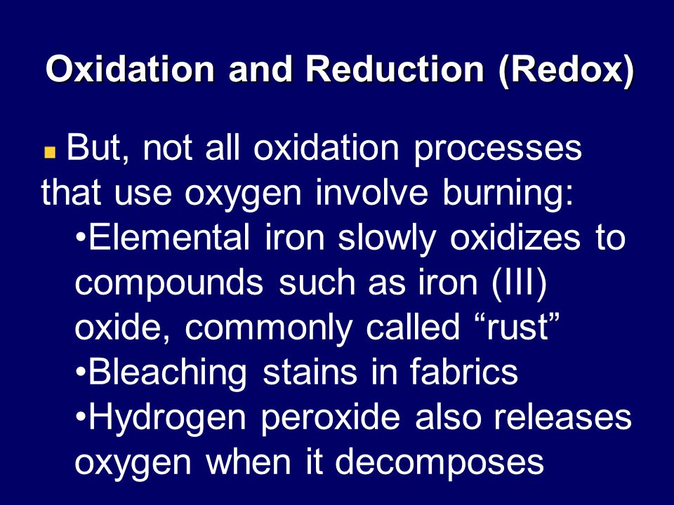 Oxidation and Reduction (Redox) But, not all oxidation processes that use oxygen involve burning: Elemental iron slowly oxidizes to compounds such as iron (III) oxide, commonly called rust Bleaching stains in fabrics Hydrogen peroxide also releases oxygen when it decomposes