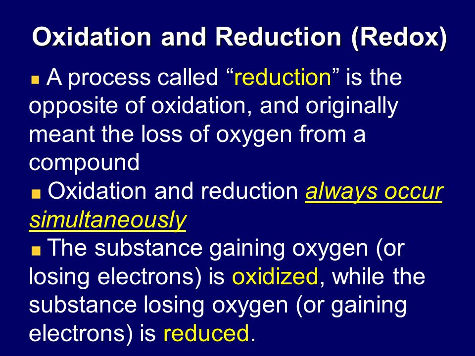 Oxidation and Reduction (Redox) A process called reduction is the opposite of oxidation, and originally meant the loss of oxygen from a compound Oxidation and reduction always occur simultaneously The substance gaining oxygen (or losing electrons) is oxidized, while the substance losing oxygen (or gaining electrons) is reduced.