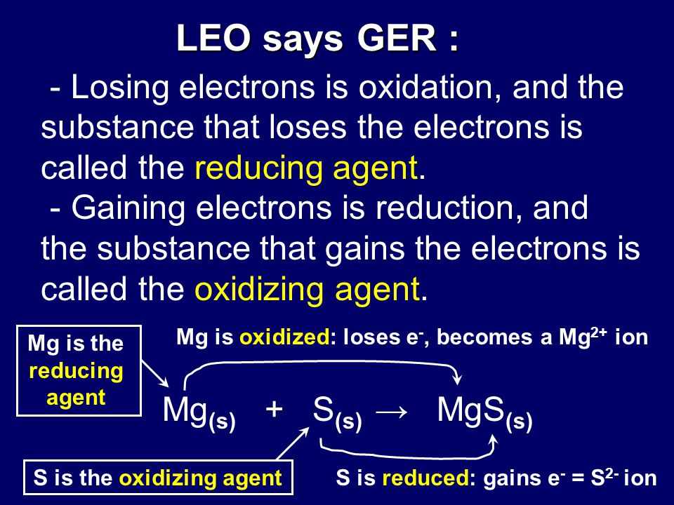 LEO says GER : LEO says GER : - Losing electrons is oxidation, and the substance that loses the electrons is called the reducing agent.