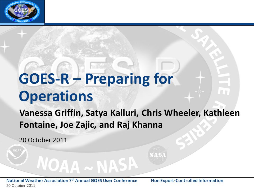National Weather Association 7 th Annual GOES User Conference 20 October 2011 Non Export-Controlled Information GOES-R – Preparing for Operations Vanessa Griffin, Satya Kalluri, Chris Wheeler, Kathleen Fontaine, Joe Zajic, and Raj Khanna 20 October 2011