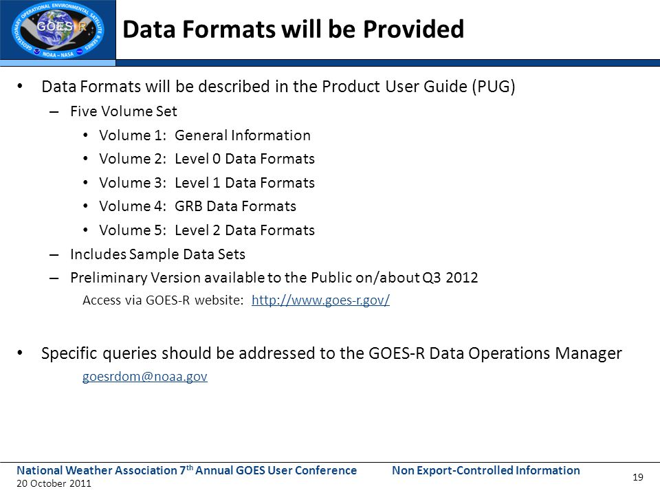 National Weather Association 7 th Annual GOES User Conference 20 October 2011 Non Export-Controlled Information Data Formats will be Provided Data Formats will be described in the Product User Guide (PUG) – Five Volume Set Volume 1: General Information Volume 2: Level 0 Data Formats Volume 3: Level 1 Data Formats Volume 4: GRB Data Formats Volume 5: Level 2 Data Formats – Includes Sample Data Sets – Preliminary Version available to the Public on/about Q3 2012 Access via GOES-R website: http://www.goes-r.gov/http://www.goes-r.gov/ Specific queries should be addressed to the GOES-R Data Operations Manager goesrdom@noaa.gov 19