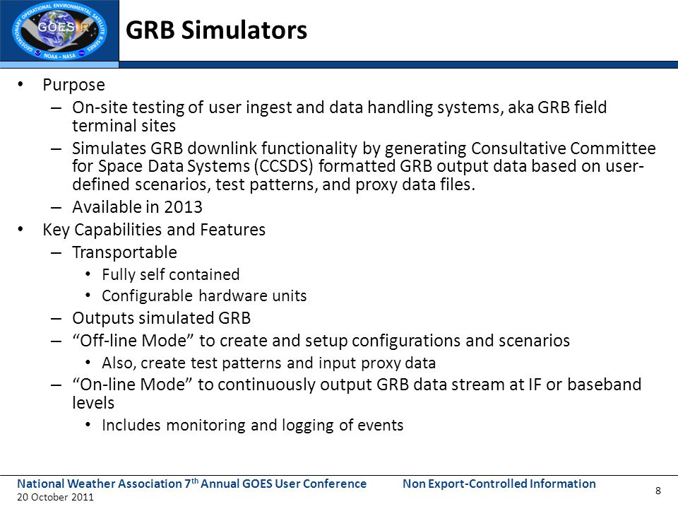 National Weather Association 7 th Annual GOES User Conference 20 October 2011 Non Export-Controlled Information GRB Simulators Purpose – On-site testing of user ingest and data handling systems, aka GRB field terminal sites – Simulates GRB downlink functionality by generating Consultative Committee for Space Data Systems (CCSDS) formatted GRB output data based on user- defined scenarios, test patterns, and proxy data files.