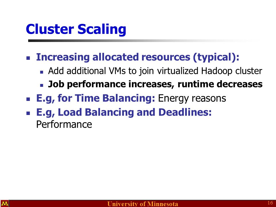 University of Minnesota Cluster Scaling Increasing allocated resources (typical): Add additional VMs to join virtualized Hadoop cluster Job performance increases, runtime decreases E.g, for Time Balancing: Energy reasons E.g, Load Balancing and Deadlines: Performance 16