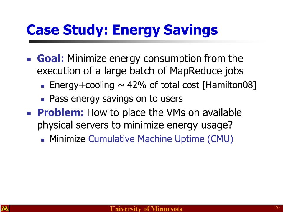 University of Minnesota Case Study: Energy Savings Goal: Minimize energy consumption from the execution of a large batch of MapReduce jobs Energy+cooling ~ 42% of total cost [Hamilton08] Pass energy savings on to users Problem: How to place the VMs on available physical servers to minimize energy usage.