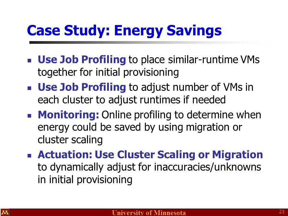 University of Minnesota Case Study: Energy Savings Use Job Profiling to place similar-runtime VMs together for initial provisioning Use Job Profiling to adjust number of VMs in each cluster to adjust runtimes if needed Monitoring: Online profiling to determine when energy could be saved by using migration or cluster scaling Actuation: Use Cluster Scaling or Migration to dynamically adjust for inaccuracies/unknowns in initial provisioning 21