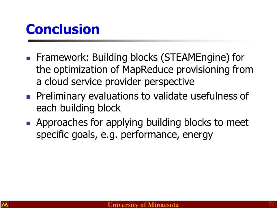 University of Minnesota Conclusion Framework: Building blocks (STEAMEngine) for the optimization of MapReduce provisioning from a cloud service provider perspective Preliminary evaluations to validate usefulness of each building block Approaches for applying building blocks to meet specific goals, e.g.
