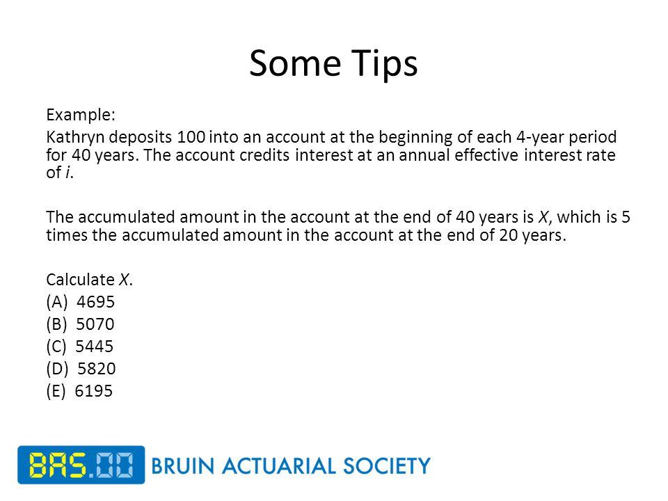 Some Tips Example: Kathryn deposits 100 into an account at the beginning of each 4-year period for 40 years.