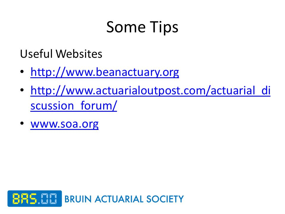Some Tips Useful Websites http://www.beanactuary.org http://www.actuarialoutpost.com/actuarial_di scussion_forum/ http://www.actuarialoutpost.com/actuarial_di scussion_forum/ www.soa.org